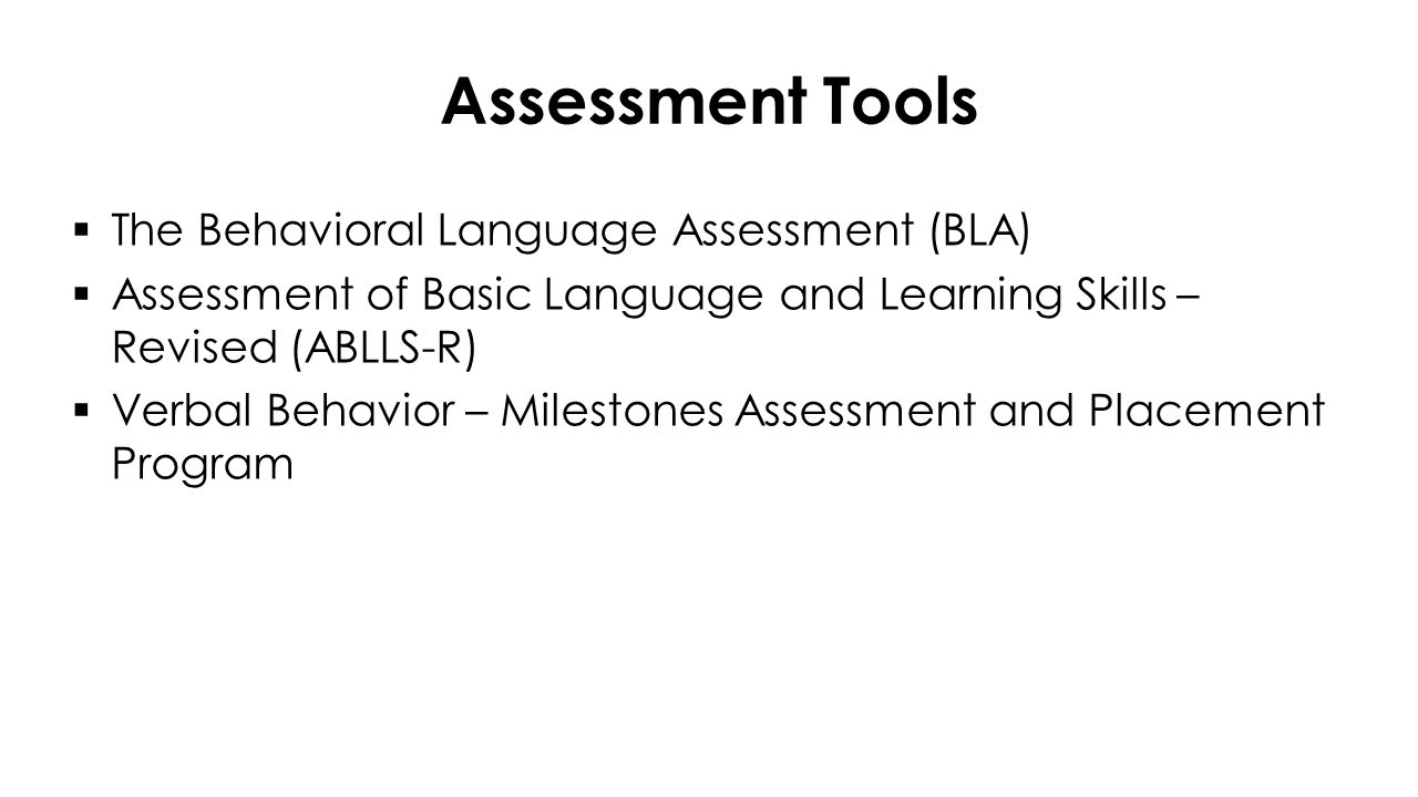 The Behavioral Language Assessment (BLA)  Cooperation with Adults  Requests (Mands)  Motor Imitation  Vocal Play  Vocal Imitation (Echoic)  Matching-to-Sample  Receptive  Labeling (Tacts)  Receptive by Feature, Function, and Class  Conversational Skills (Intraverbals)  Letters and Numbers  Social Interaction Allows evaluators to determine a starting point for language programming.