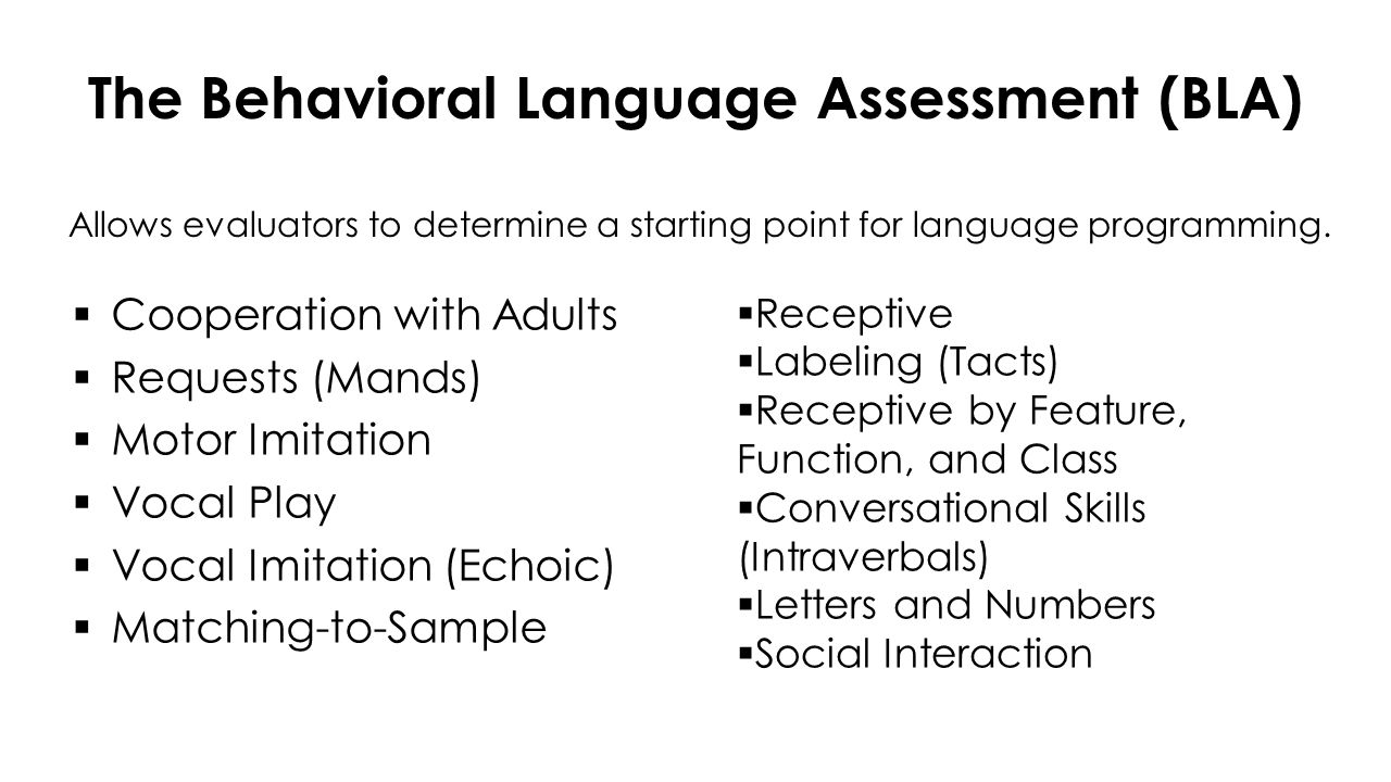 Assessment of Basic Language and Learning Skills – Revised (ABLLS-R)  Cooperation & Reinforcer Effectiveness  Visual Performance  Receptive Language  Motor Imitation  Vocal Imitation  Requests  Labeling  Intraverbals  Spontaneous Vocalizations  Syntax & Grammar  Play & Leisure  Group Instruction  Classroom Routines  Generalized Responding  Reading  Math 476 skills in a task analysis  Writing  Spelling  Dressing  Eating  Grooming  Toileting  Gross Motor  Fine Motor