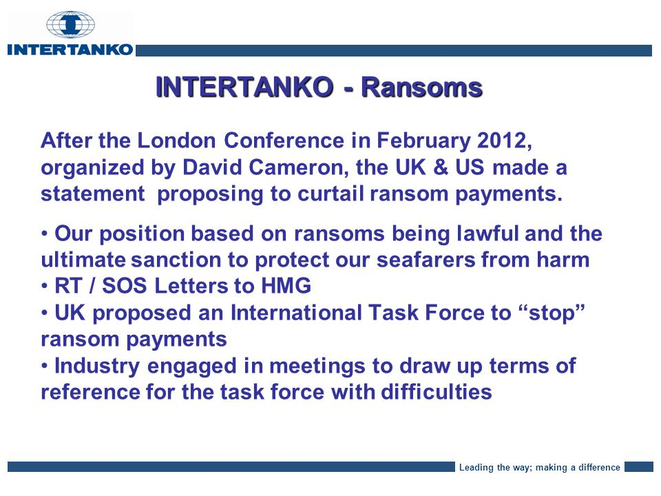 Leading the way; making a difference INTERTANKO – Ransom Policy The proposal here is to draw up a clear INTERTANKO policy, our proposal is that :- We need to maintain the ability to make the lawful payment of ransoms