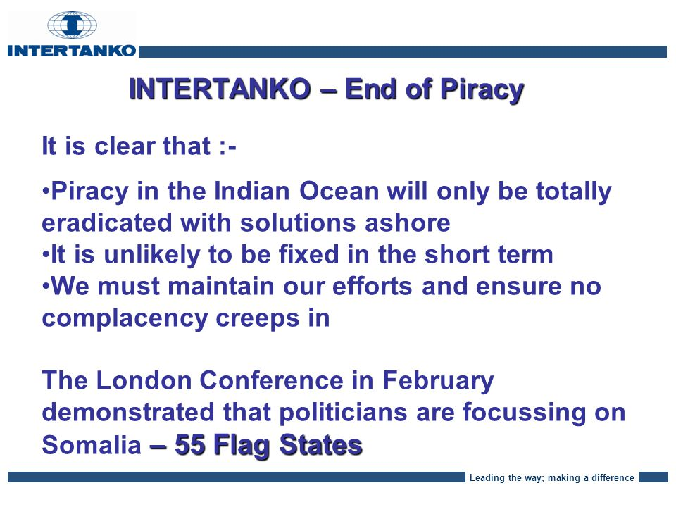 Leading the way; making a difference INTERTANKO - Piracy Despite reduced attacks this first quarter, pirates are still there, tenacious and hungry