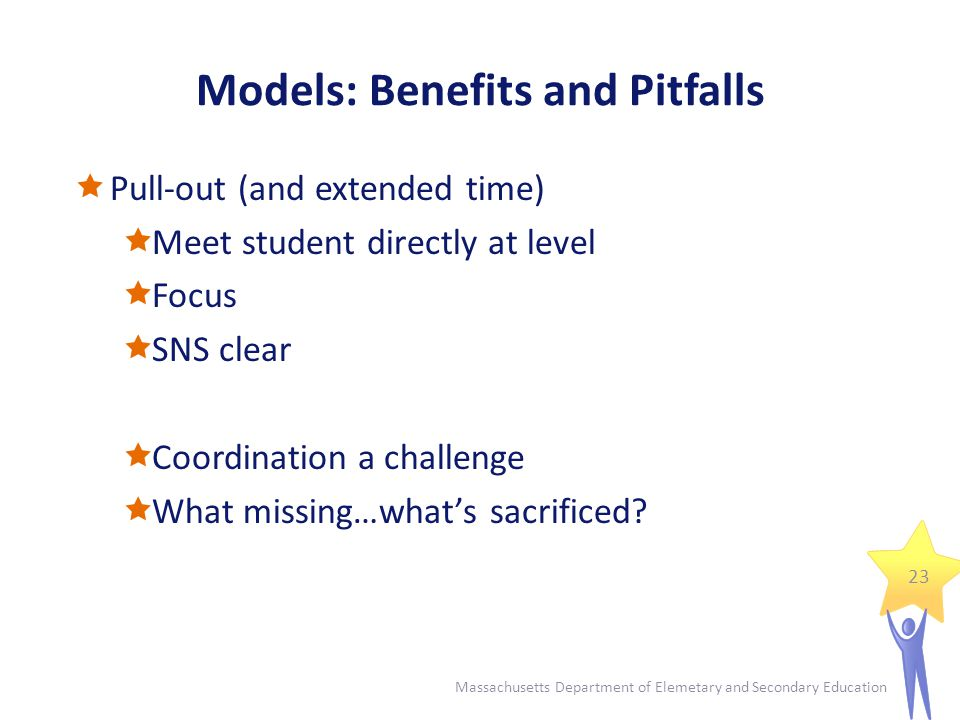 Models: Benefits and Pitfalls  Tiered Instruction (RTI)  Emphasizes continuous monitoring, providing specific instruction, and collaboration  Enhances benefits of both in-class and pull-out  Adherence to SNS, student selection, and evaluation an organizational and logistical challenge…requires greater coordination, flexibility and efficiency Resources Tiered Instruction overview: http://finance1.doe.mass.edu/grants/grants11/rfp/doc/257_appn_a.pdf http://finance1.doe.mass.edu/grants/grants11/rfp/doc/257_appn_a.pdf Self-assessment rubric; Developing a system of Tiered Instruction: http://finance1.doe.mass.edu/grants/grants11/rfp/doc/257_appn_b.pdf http://finance1.doe.mass.edu/grants/grants11/rfp/doc/257_appn_b.pdf 24 Massachusetts Department of Elemetary and Secondary Education