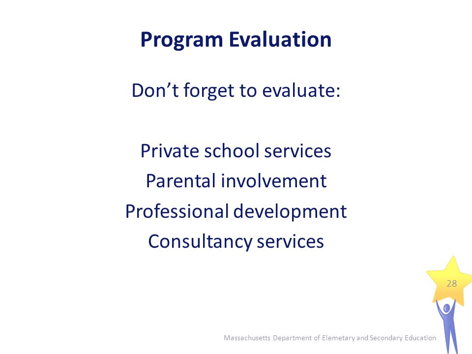Program Evaluation - Requirements ESE Title I Program Review requires a written program evaluation procedure document and program evaluation summary document Even if district is not scheduled for Program Review, program evaluation procedure should be in place and document on file 29 Massachusetts Department of Elemetary and Secondary Education