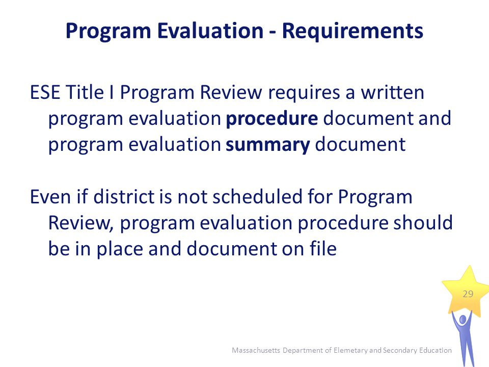 Program Evaluation - Requirements Program Evaluation Procedure Describes how each school's Title I program is annually evaluated for impact on student achievement and includes:  Data used  Constituents consulted  Process used to arrive at findings  How findings are utilized for planning and improvement 30 Massachusetts Department of Elemetary and Secondary Education