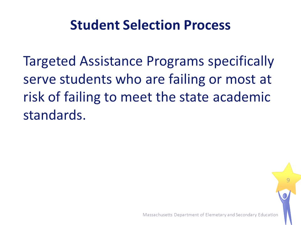 Student Selection Process - Criteria Students are selected based on criteria that must be:  Multiple  Educationally-related  Objective  Universally Applied ** Selection for PK-2 students: use developmentally appropriate criteria – more subjective – teacher recommendations and parent interviews **Equal Opportunity Eligibility: consideration and selection is the same for all students 10 Massachusetts Department of Elemetary and Secondary Education