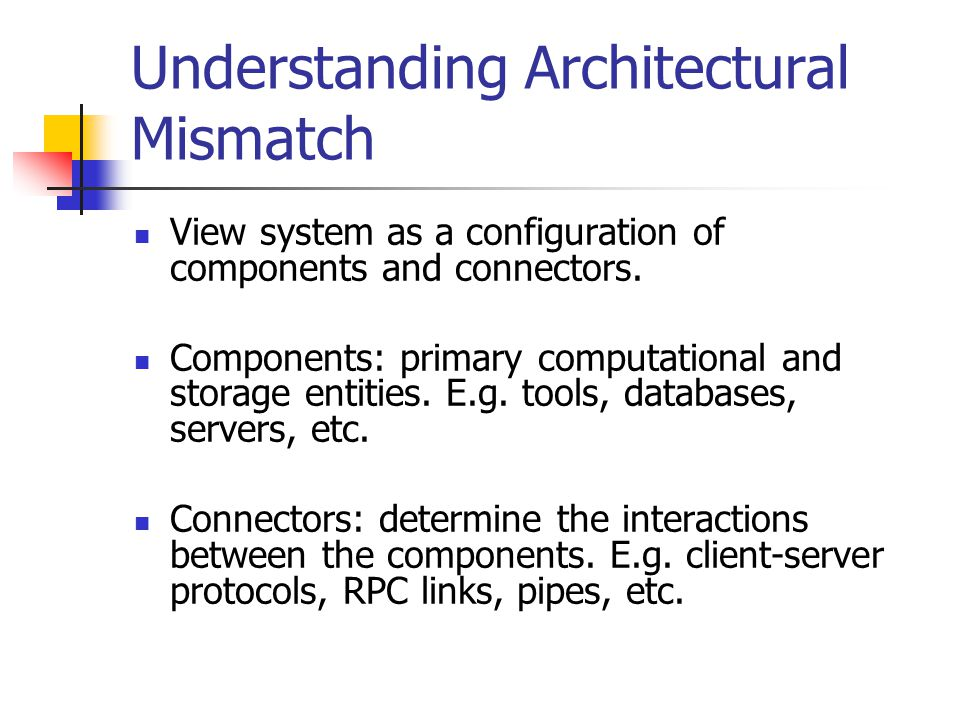 Understanding Architectural Mismatch (cont.) Four main categories of assumptions: Assumptions about the nature of components Assumptions about the infrastructure, control model, and data model (the way environment manipulate data managed by component)