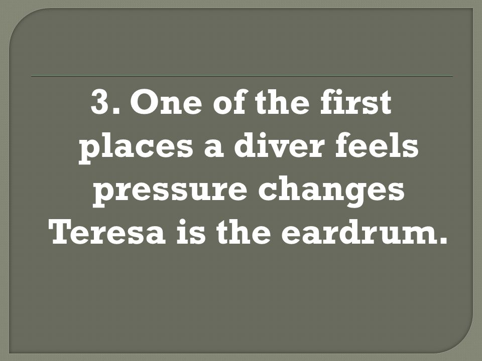 3. One of the first places a diver feels pressure changes, Teresa, is the eardrum.