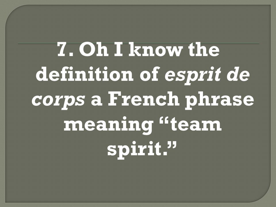 7. Oh, I know the definition of esprit de corps, a French phrase meaning team spirit.