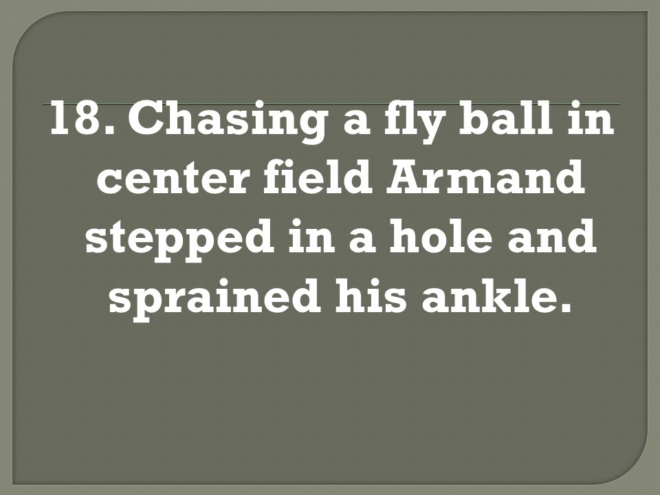 18. Chasing a fly ball in center field, Armand stepped in a hole and sprained his ankle.