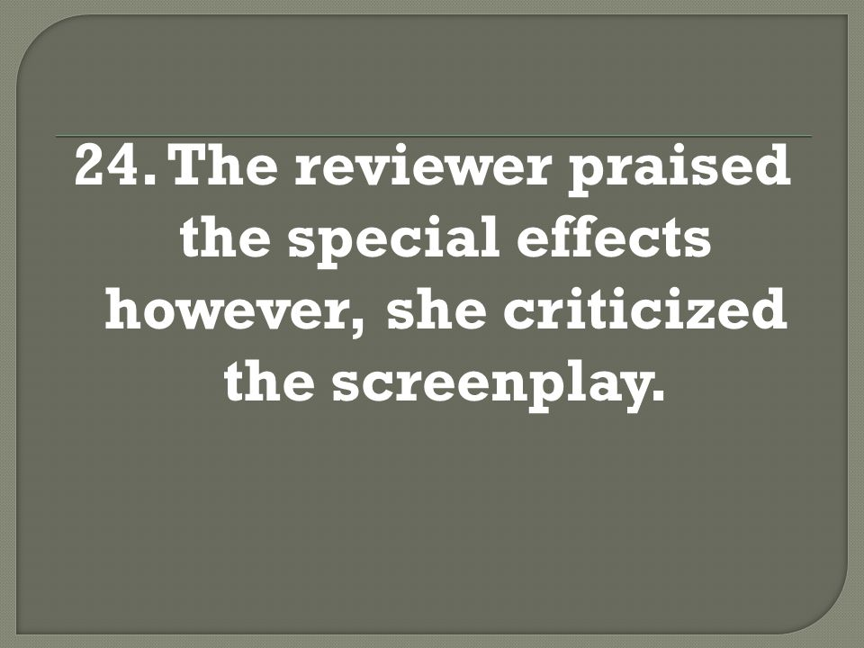 24. The reviewer praised the special effects; however, she criticized the screenplay.