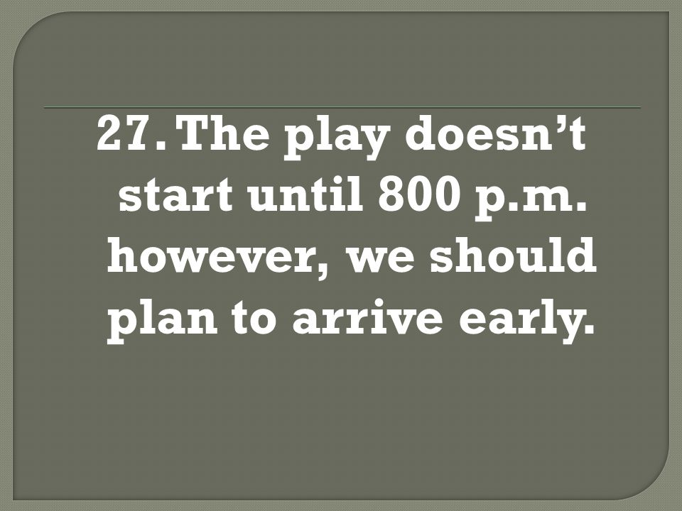 27. The play doesn't start until 8:00 p.m.; however, we should plan to arrive early.