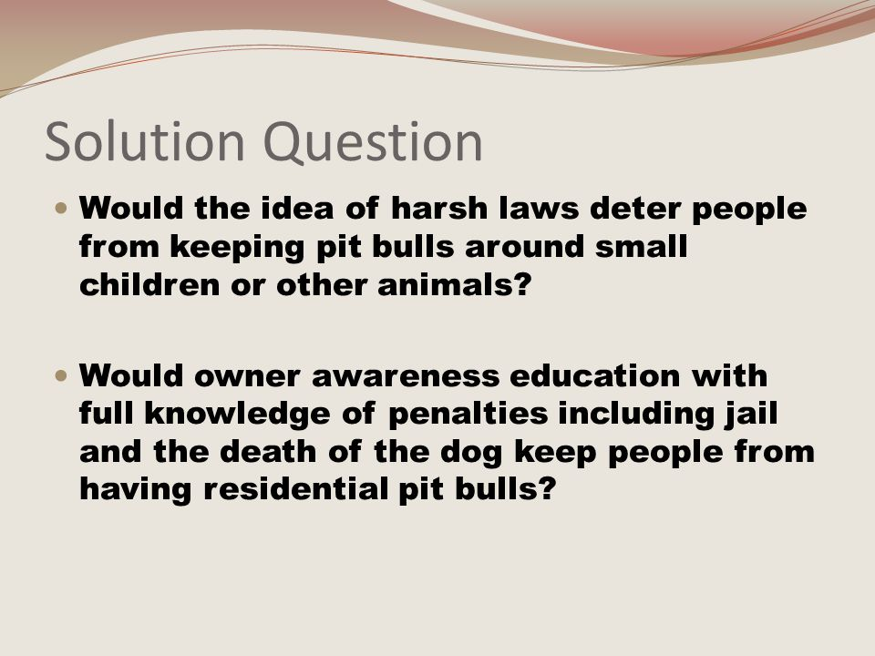 Judgment Question If penalties were harsh and owners would serve jail time for any injuries caused by their animal, would the problem be minimized.