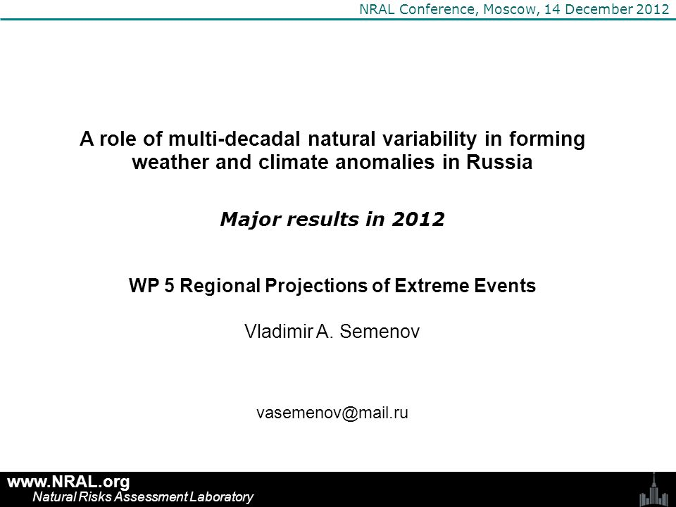 Outline ● Recent harsh winters as a consequence of the Arctic sea ice melt ● Impact of Atlantic Multidecadla Variability on weather and climate ● Simulation of the hypothetical Gulfstream shutdown ● Winter Arctic Sea ice and the Early 20 th Century Warming ● Projections of regional climate changes (CMIP5 models) ● Impact of model resolution on daily precipitation statistics www.NRAL.org Natural Risks Assessment Laboratory NRAL Conference, Moscow, 14 December 2012
