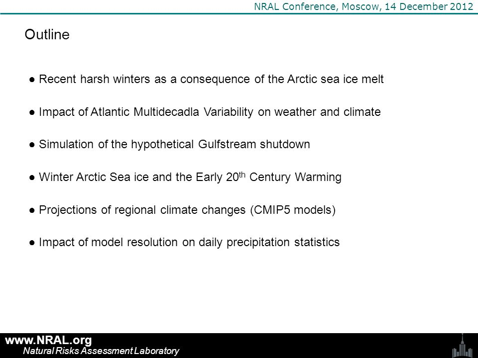 Harsh winters of the 21 st century: Anomalously cold monthly temperature after a period of mild winters in 1980s and 1990s www.NRAL.org Natural Risks Assessment Laboratory NRAL Conference, Moscow, 14 December 2012 1988-2002 period Hamburg cold yrs < 0 °C Moscow cold yrs < -9 °C NpNp 1950-1987110.29180.47 1988-200210.071 2003-2010 (11)2 (3)0.25 (0.33)3 (4)0.36 (0.44)