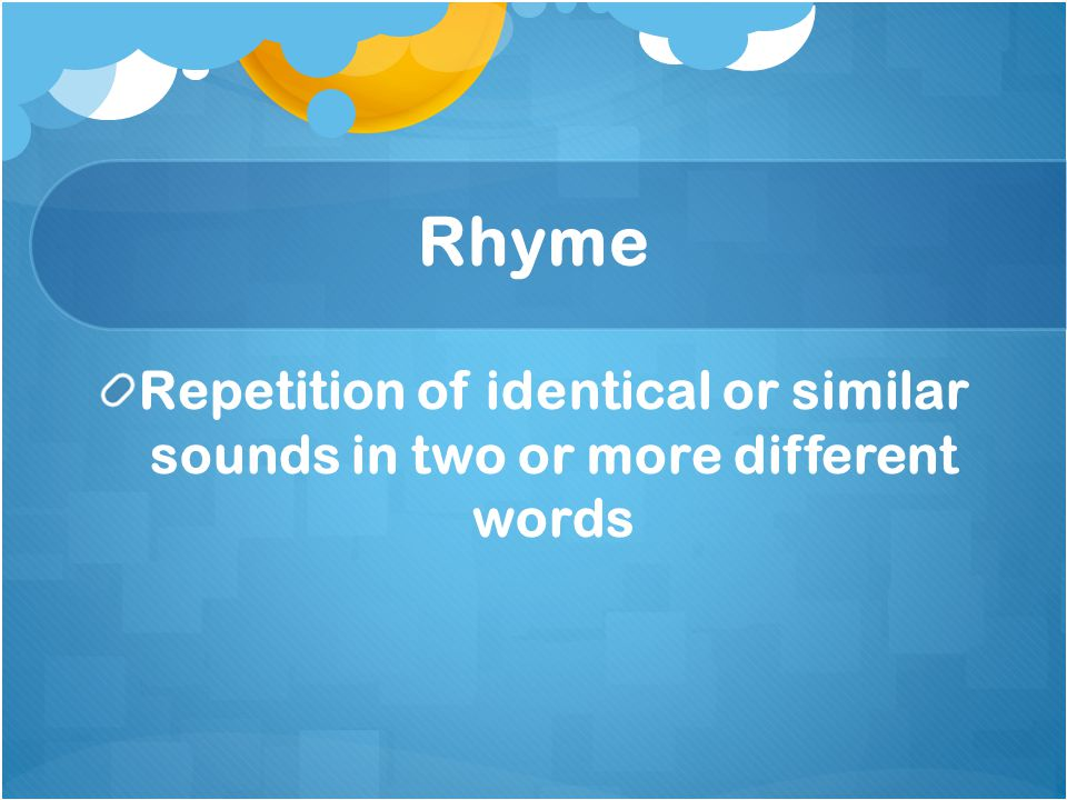 Rhyme Internal rhyme: rhyme that occurs within a line instead of the end of a line Slant rhyme: words that are near in rhyme but not exact Blank verse: unrhymed lines of iambic pentameter Free verse: poetry without any rhythm or rhyme pattern