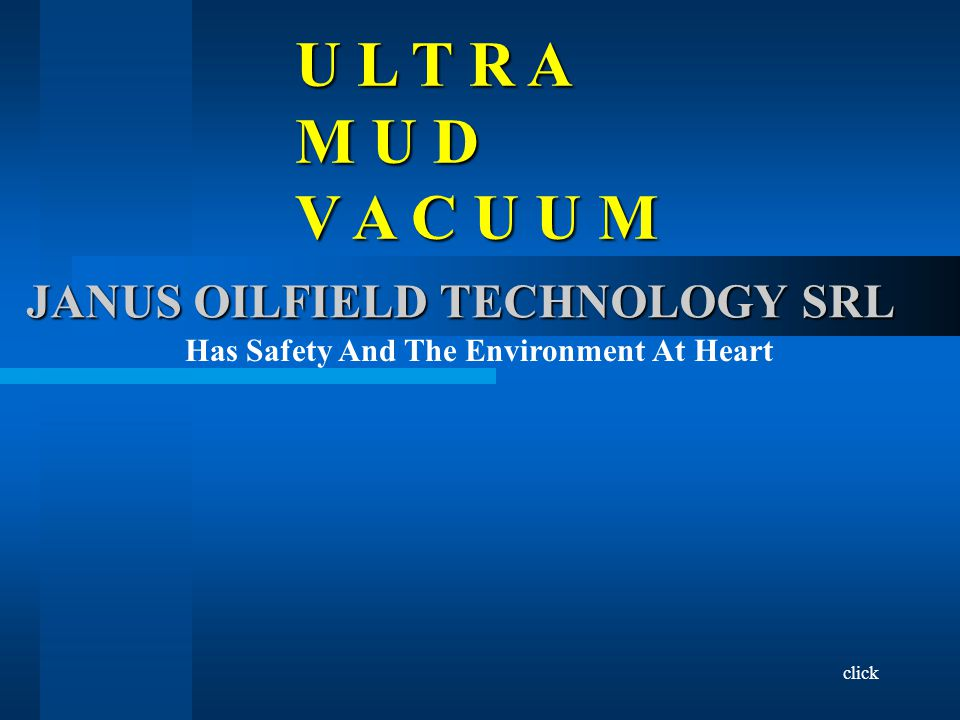 ULTRA MUD VACUUM JANUS OIL-TEC ULTRA MUD VACUUM Entirely Pneumatic ●Compressed Air Inlet, ●Mud Collection Tank 100 Litre Capacity – Never Pressurised, ●Solids Intercept Filter, ●Tank Discharge Into Mud Tank With Diaphragm Pump, ●Automatic Suction/Discharge Cycle, ●Complies With ATEX Requirements.
