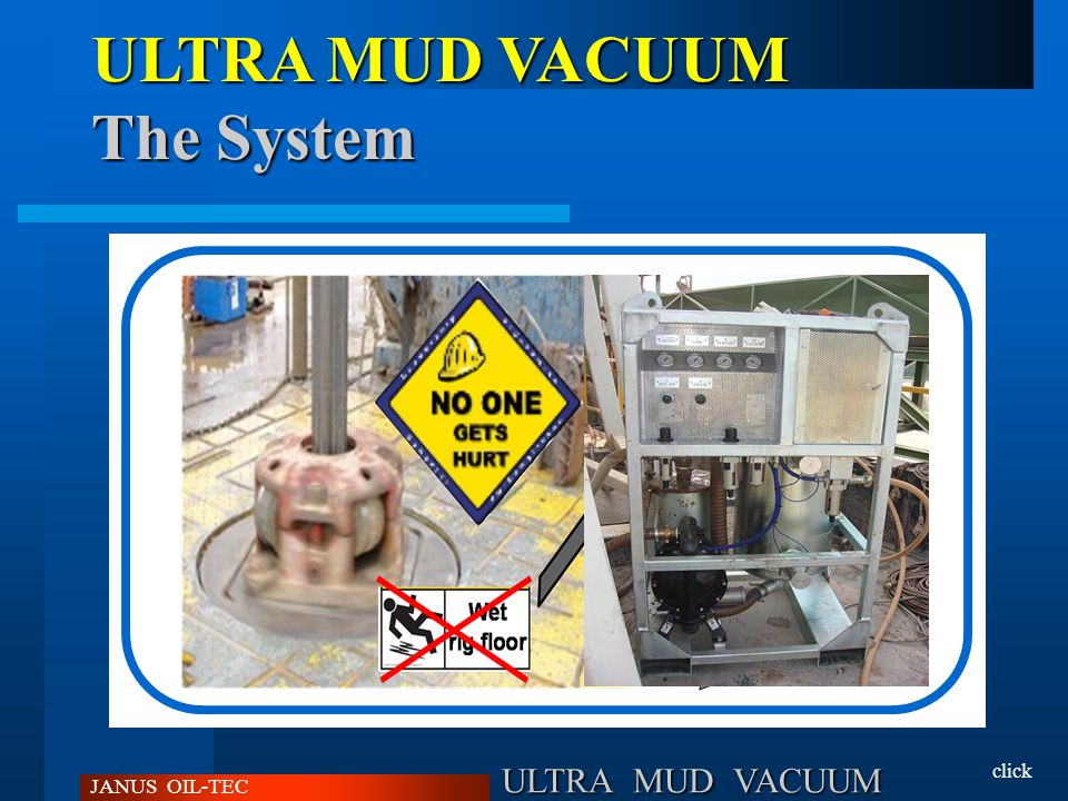 ULTRA MUD VACUUM JANUS OIL-TEC Easy to position, to power and to use; Requires Only Compressed Air; Intrinsecally Safe, Tanks Will Never Go Under Pressure; Removes from up to 4 m below and no limit above; Simple Maintenance.