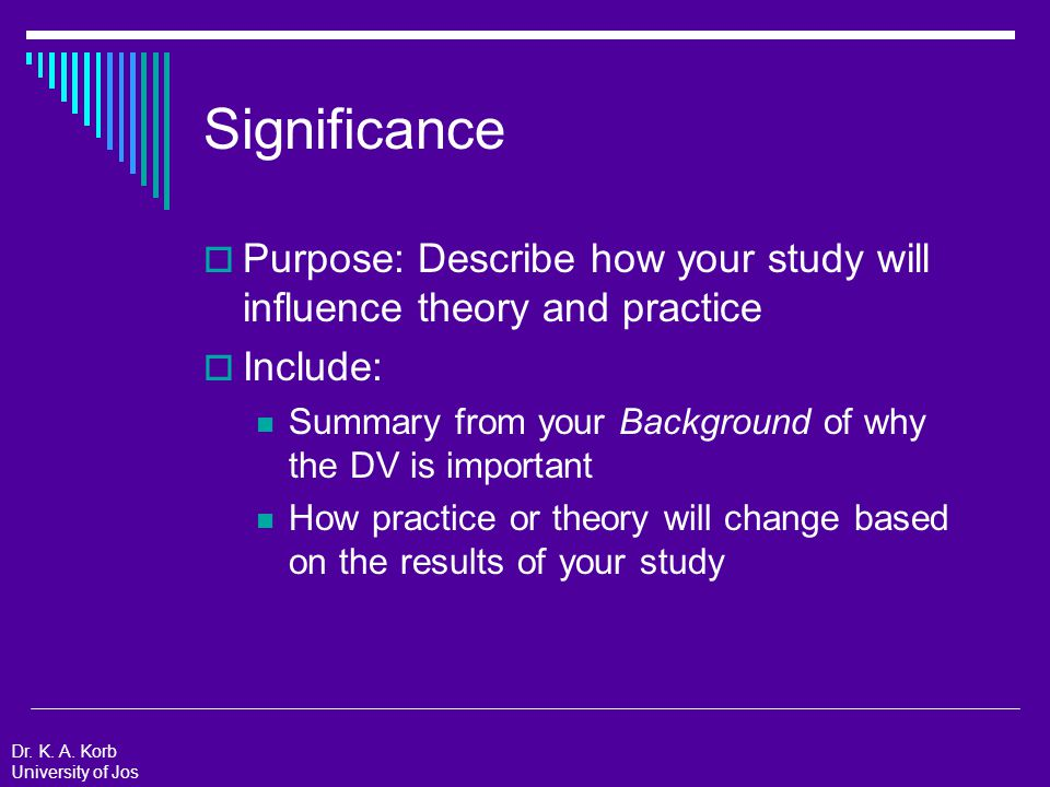 Significance: Example  Summary from Background of why the DV is important A good way to improve society is to improve academic achievement  How practice or theory will change based on the results of your study Practically: Since academic achievement is related to job performance, if improve academic achievement, also likely improve future job performance Theoretically: Test goal-setting theory to determine whether the theory generalizes to a Nigerian context Dr.