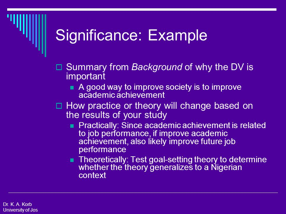 Theoretical Framework  Purpose: Connect your research study to the already-existing body of knowledge  Include: The theory that you think best describes the behavior of your DV  Basic: The theory you want to refute  Applied: The theory that says that your treatment will improve your DV  Extension: The theory that says that your sample will be different than the original sample Dr.