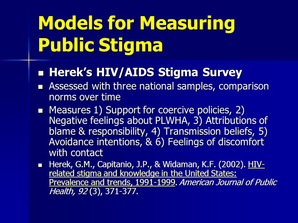 Models for Measuring Public Stigma USAID HIV Stigma Survey USAID HIV Stigma Survey Compiled for use in developing countries Compiled for use in developing countries Measures 1) Fear of casual contact, 2) Blame and value judgments, 3) Discrimination, 4) Disclosure Measures 1) Fear of casual contact, 2) Blame and value judgments, 3) Discrimination, 4) Disclosure Some items are also appropriate for self-stigma assessment Some items are also appropriate for self-stigma assessment Nyblade, L., & McQuarrie, K.