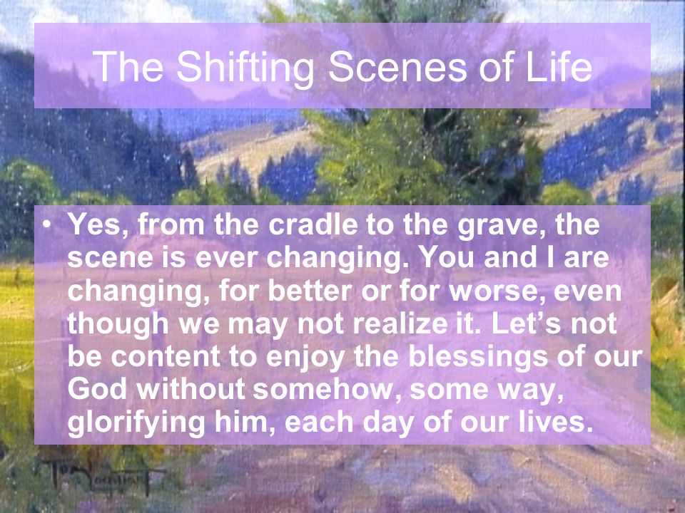 The Shifting Scenes of Life Yes, from the cradle to the grave, the scene is ever changing.