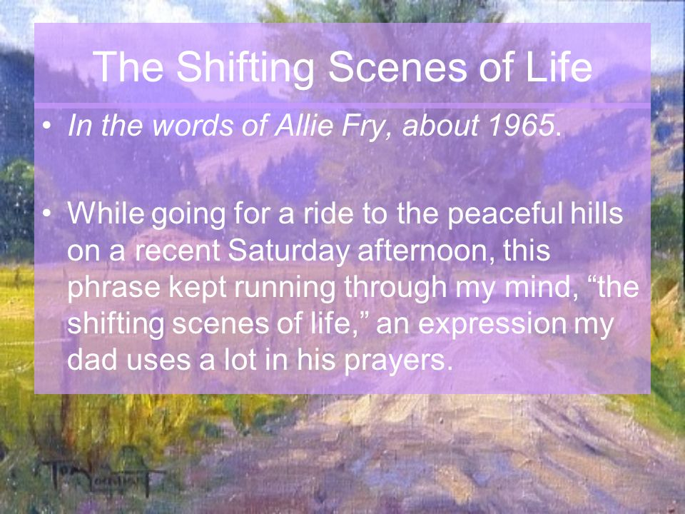 The Shifting Scenes of Life As we rode along enjoying the beautiful scenery, which was ever changing, here would be a hill, dotted with blue lupines, with pine trees and buckeye, just putting on its fresh greenery, to make it even more beautiful