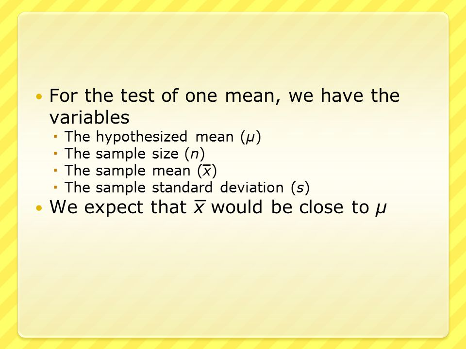 In the test of two means, we have two values for each variable – one for each of the two samples  The two hypothesized means μ 1 and μ 2  The two sample sizes n 1 and n 2  The two sample means x 1 and x 2  The two sample standard deviations s 1 and s 2 We expect that x 1 – x 2 would be close to μ 1 – μ 2