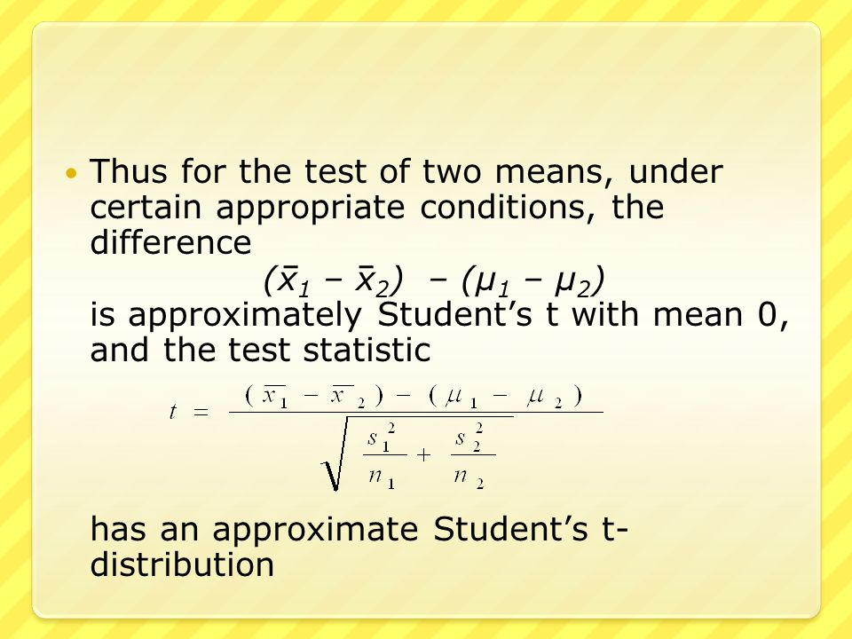 This is Welch's approximation, that has approximately a Student's t- distribution The degrees of freedom is the smaller of  n 1 – 1 and  n 2 – 1