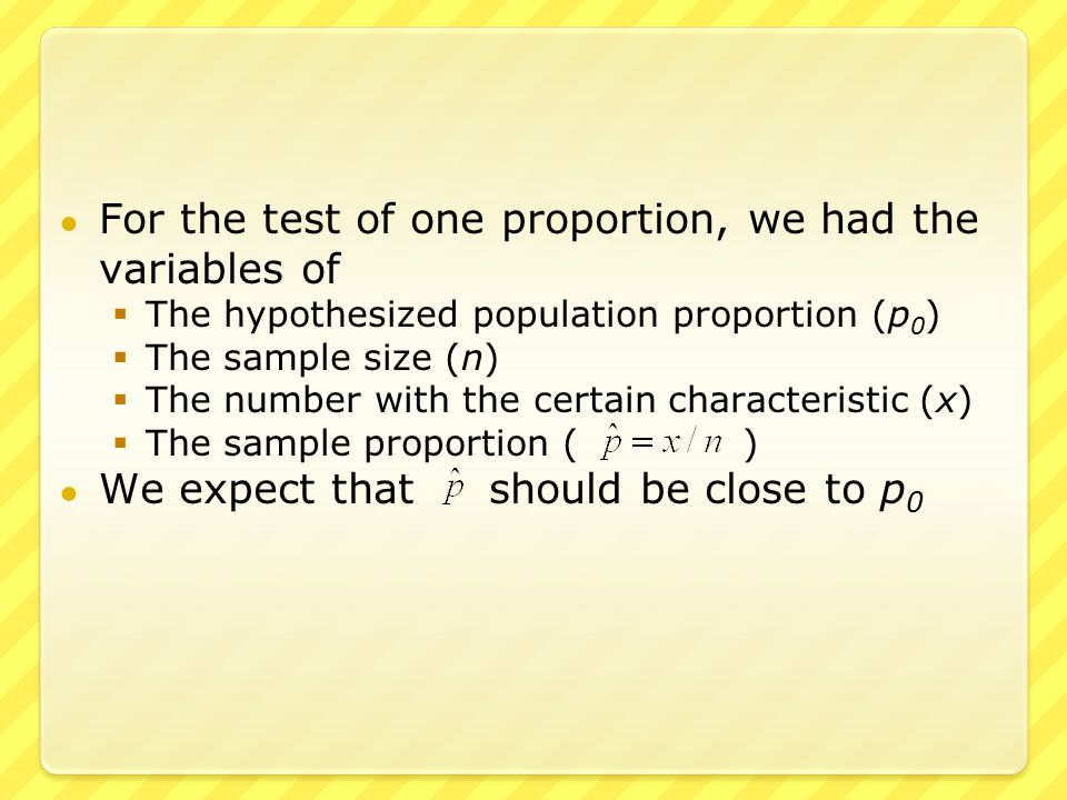 ● In the test of two proportions, we have two values for each variable – one for each of the two samples  The two hypothesized proportions (p 1 and p 2 )  The two sample sizes (n 1 and n 2 )  The two numbers with the certain characteristic (x 1 and x 2 )  The two sample proportions ( and ) ● We expect that should be close to p 1 – p 2