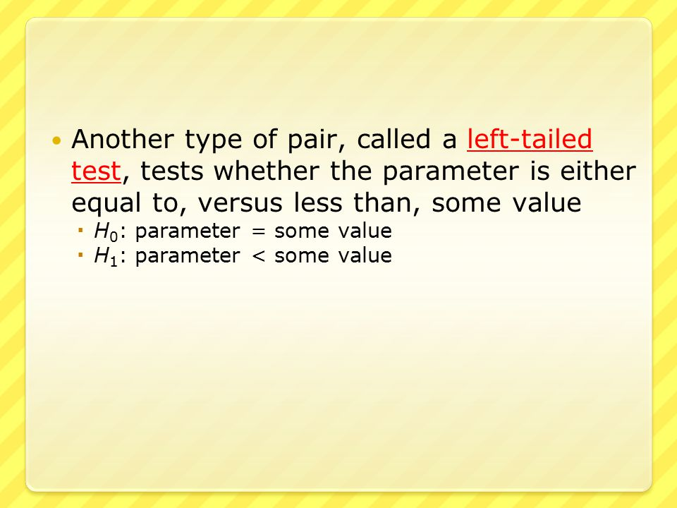 ● An example of a left-tailed test ● A car manufacturer claims that the mpg of a certain model car is at least 29.0  H 0 : MPG = 29.0  H 1 : MPG < 29.0 ● An alternative hypothesis of < 29 is appropriate since  A mpg that is too low is a problem  A mpg that is too high is not a problem ● Thus this is a left-tailed test