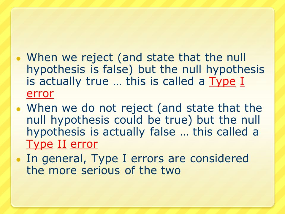 ● We can make use of our analogy for Type I and Type II errors in comparing it to a criminal trial ● In the judicial system, the defendant is innocent until proven guilty  Thus the defendant is presumed to be innocent  The null hypothesis is that the defendant is innocent  H 0 : the defendant is innocent
