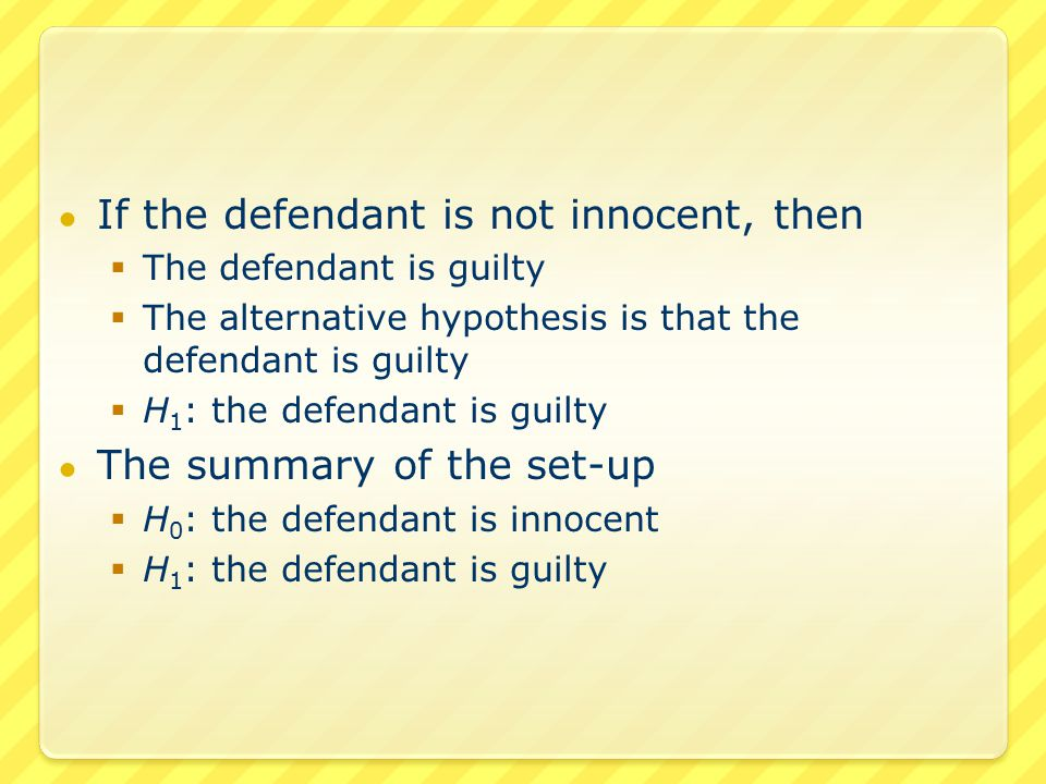 ● Our possible conclusions ● Reject the null hypothesis  Go with the alternative hypothesis  H 1 : the defendant is guilty  We vote guilty ● Do not reject the null hypothesis  Go with the null hypothesis  H 0 : the defendant is innocent  We vote not guilty (which is not the same as voting innocent!)