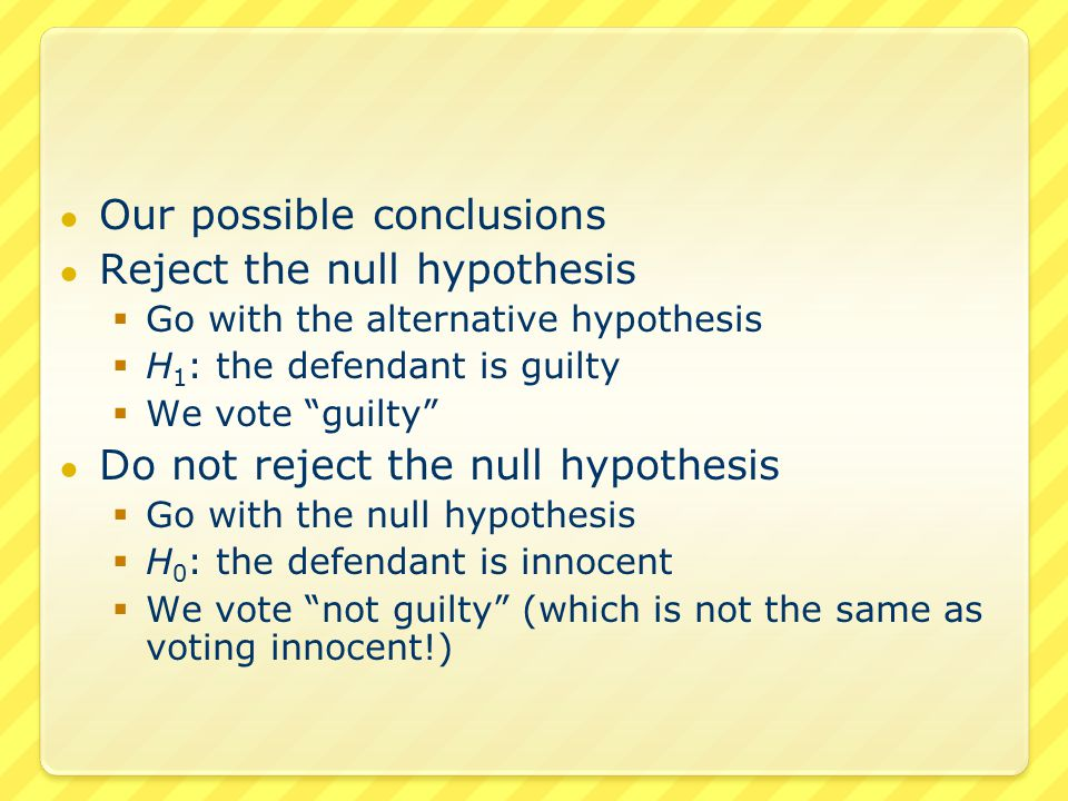 ● A Type I error  Reject the null hypothesis  The null hypothesis was actually true  We voted guilty for an innocent defendant ● A Type II error  Do not reject the null hypothesis  The alternative hypothesis was actually true  We voted not guilty for a guilty defendant