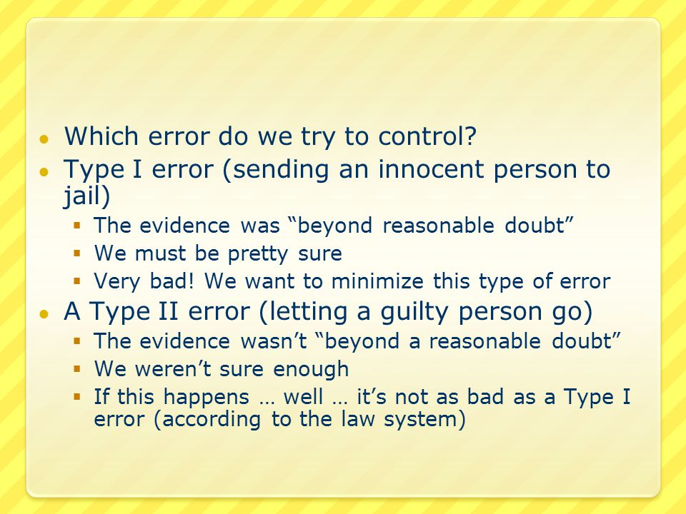 Innocent versus Not Guilty This is an important concept Innocent is not the same as not guilty  Innocent – the person did not commit the crime  Not guilty – there is not enough evidence to convict … that the reality is unclear To not reject the null hypothesis – doesn't mean that the null hypothesis is true – just that there isn't enough evidence to reject