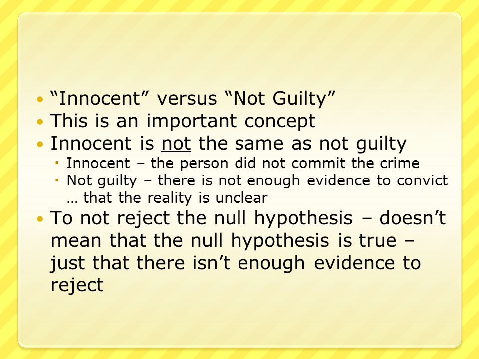 Summary so far… A hypothesis test tests whether a claim is believable or not, compared to the alternative We test the null hypothesis H 0 versus the alternative hypothesis H 1 If there is sufficient evidence to conclude that H 0 is false, we reject the null hypothesis If there is insufficient evidence to conclude that H 0 is false, we do not reject the null hypothesis
