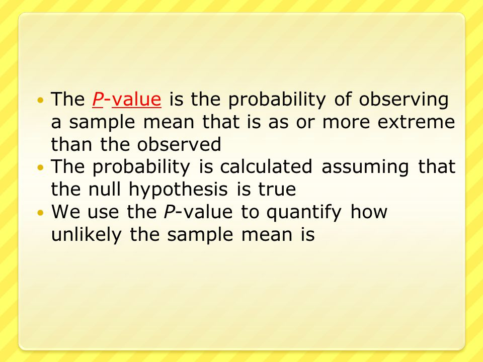 ● Just like in the classical approach, we calculate the test statistic ● We then calculate the P-value, the probability that the sample mean would be this, or more extreme, if the null hypothesis was true ● The two-tailed, left-tailed, and right-tailed calculations are slightly different