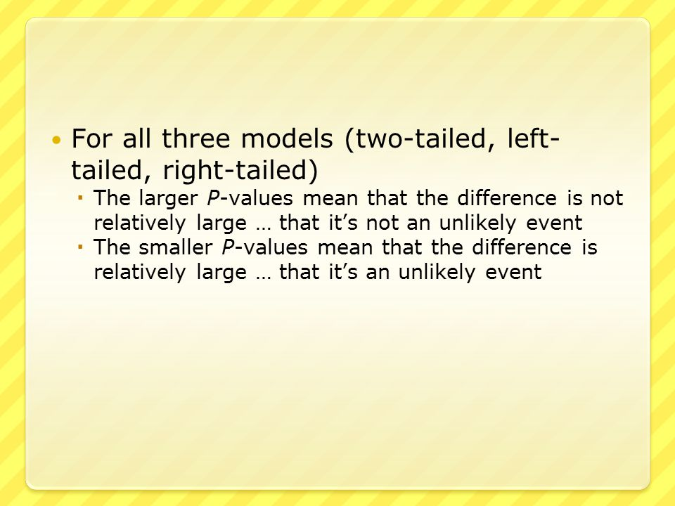 ● Larger P-values  A P-value of 0.30, for example, means that this value, or more extreme, could happen 30% of the time  30% of the time is not unusual ● Smaller P-values  A P-value of 0.01, for example, means that this value, or more extreme, could happen only 1% of the time  1% of the time is unusual