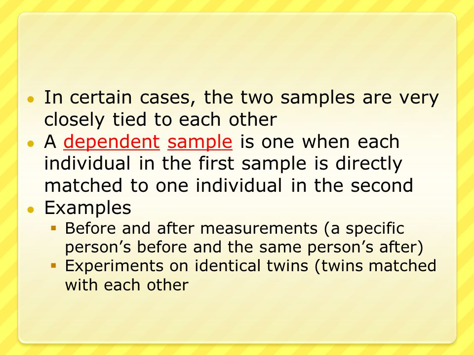 ● On the other extreme, the two samples can be completely independent of each other ● An independent sample is when individuals selected for one sample have no relationship to the individuals selected for the other ● Examples  Fifty samples from one factory compared to fifty samples from another  Two hundred patients divided at random into two groups of one hundred