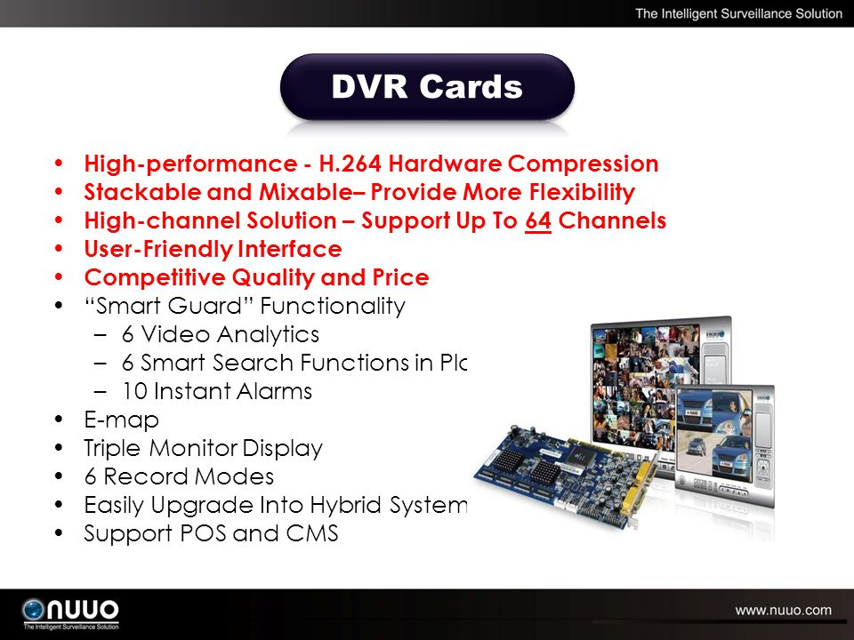 Support Up To 31 Brands, Over 570 Models of IP Cameras High-Channel Solution – Support Up To 64 Channels Support H.264 and Megapixel IP cameras User-Friendly Interface Competitive Quality and Price Smart Guard Functionality –6 Video Analytics –6 Smart Search Functions in Playback –10 Instant Alarms E-map Triple Monitor Display 6 Record Modes Easily Upgrade Into Hybrid System Support POS and CMS