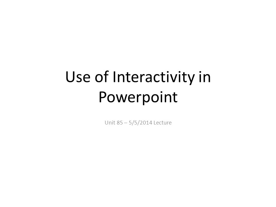 Use of Interactivity in Powerpoint Unit 85 – 5/5/2014 Lecture
