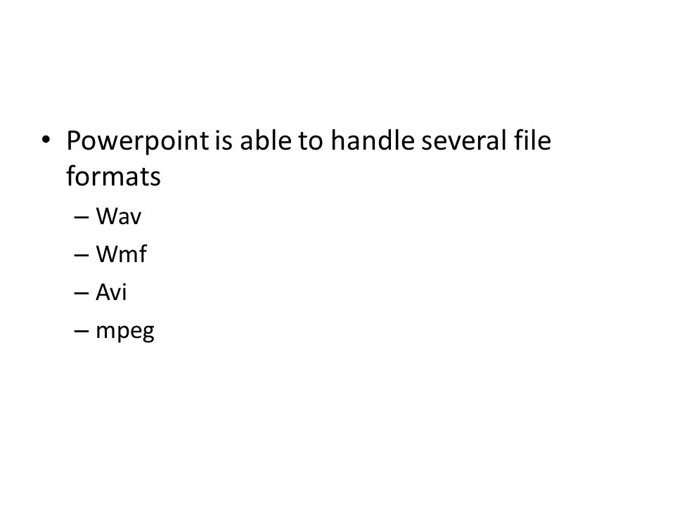 Powerpoint is able to handle several file formats – Wav – Wmf – Avi – mpeg
