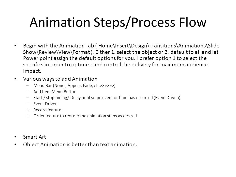 Animation Steps/Process Flow Begin with the Animation Tab ( Home\Insert\Design\Transitions\Animations\Slide Show\Review\View\Format ).