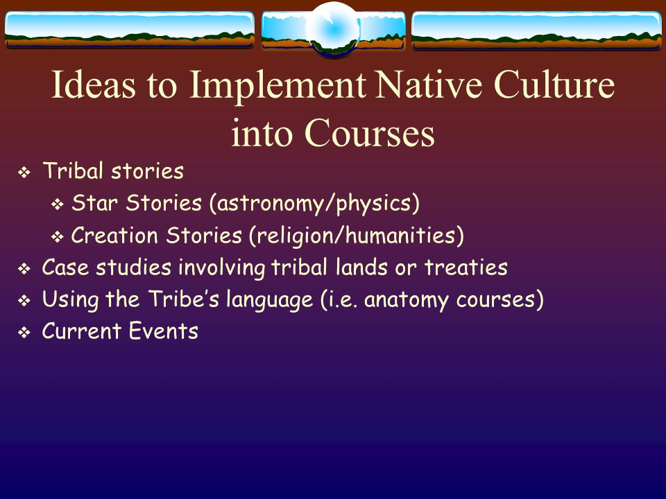 Teaching American Indian Students  Recognize the uniqueness of each tribe and each individual  Learn the name of the tribe in the language of the People  Family is key to learning  People don't leave their family at the door of the classroom  Whatever impacts the family impacts the student  Funerals, marriages, divorce, birth, visitors  Raise the Bar of Expectations  Many Native Scholars  Believe the student can do scholarly work and let them know you think she can