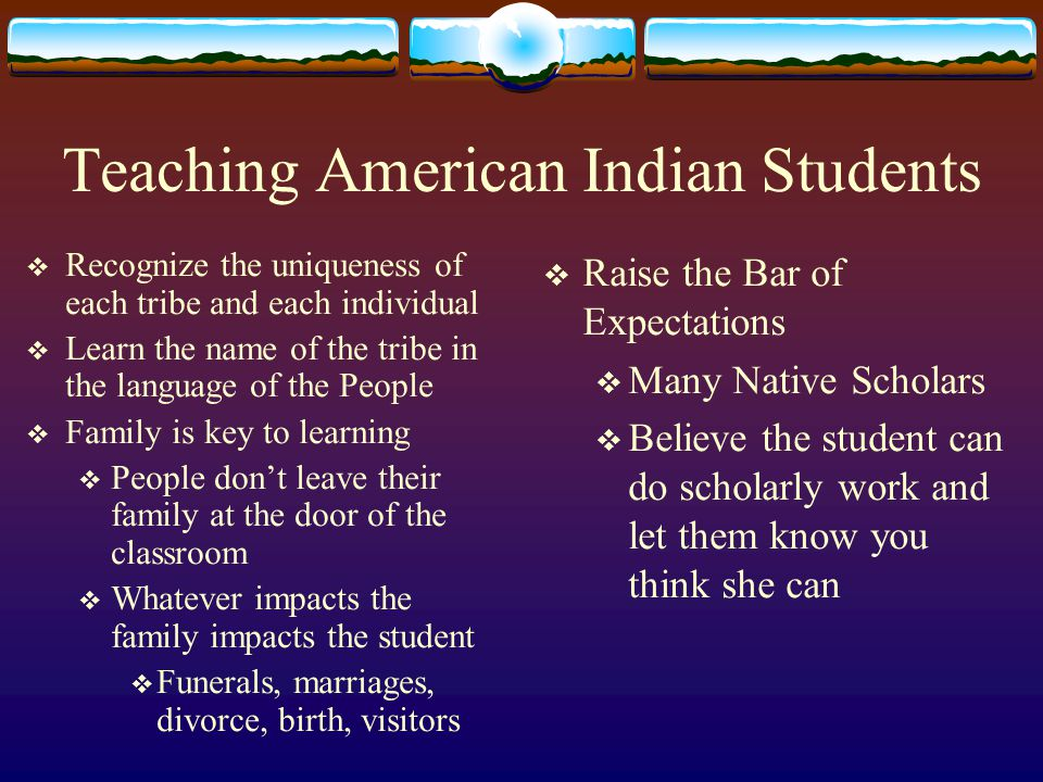 Challenges to Instructors and Professors  Know what communities/ reservations your students are from  Learn about their culture and the culture of other tribes  Incorporate cultural content into each class  Find out from tribal elders and people who know  Don't write them off because they are from a poor reservation  All the research states it is the relationship with the instructor that is key to retention