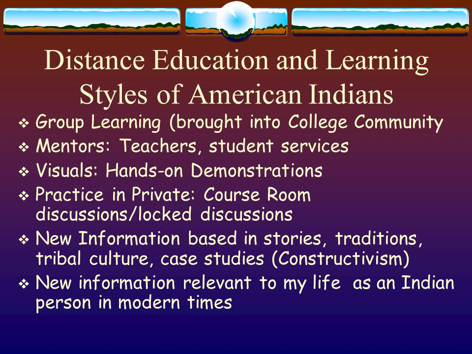 Theories of Distance Education for Indian People: The Ways our Ancestors Did Things  No Word for Theory in Native Languages  Western Theory of Constructivism  Not a New Pursuit  Cave Paintings  Newspaper Rocks  Runners  Cultural Relevance  Group Learning  Community of Learners  Songs, stories, Traditional knowledge