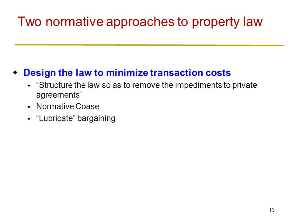 14  Design the law to minimize transaction costs  Structure the law so as to remove the impediments to private agreements  Normative Coase  Lubricate bargaining  Try to allocate rights efficiently to start with, so bargaining doesn't matter that much  Structure the law so as to minimize the harm caused by failures in private agreements  Normative Hobbes Two normative approaches to property law