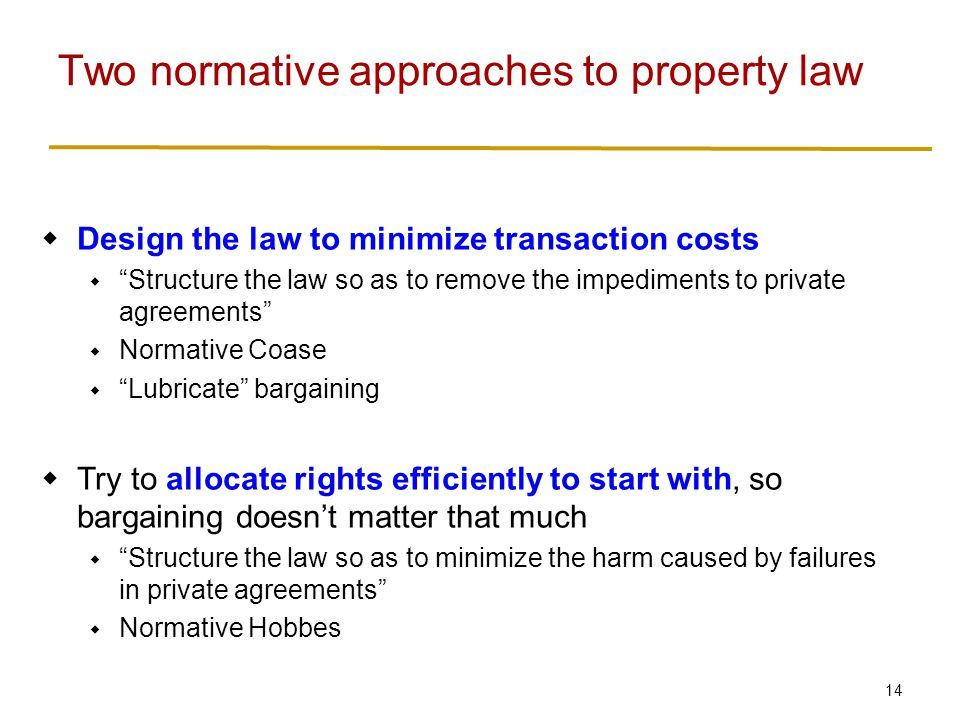 15  Compare cost of each approach  Normative Coase: cost of transacting, and remaining inefficiencies  Normative Hobbes: cost of figuring out how to allocate rights efficiently (information costs)  When transaction costs are low and information costs are high, structure the law so as to minimize transaction costs  When transaction costs are high and information costs are low, structure the law to allocate property rights to whoever values them the most Which approach should we use?