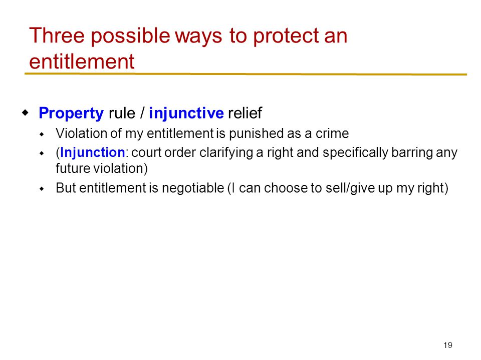 20 Three possible ways to protect an entitlement  Property rule / injunctive relief  Violation of my entitlement is punished as a crime  (Injunction: court order clarifying a right and specifically barring any future violation)  But entitlement is negotiable (I can choose to sell/give up my right)  Liability rule / damages  Violations of my entitlement are compensated  Damages – payment to victim to compensate for damage done  Inalienability  Violations punished as a crime  Unlike property rule, the entitlement cannot be sold