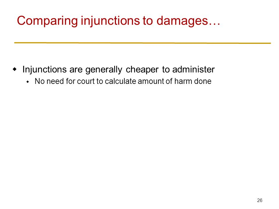 27  Injunctions are generally cheaper to administer  No need for court to calculate amount of harm done  Damages are generally more efficient when private bargaining is impossible  Three possibilities: injurer prevents harm, injuree prevents harm, nobody prevents harm (someone pays for it)  Efficiency: cheapest of the three  Damages: injurer can prevent harm or pay for it; injurer chooses whichever is cheapest  Injunction: injurer can only prevent harm Comparing injunctions to damages…