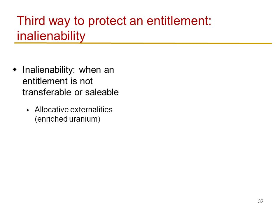 33  Inalienability: when an entitlement is not transferable or saleable  Allocative externalities (enriched uranium)  Indirect externalities (human organs) Third way to protect an entitlement: inalienability