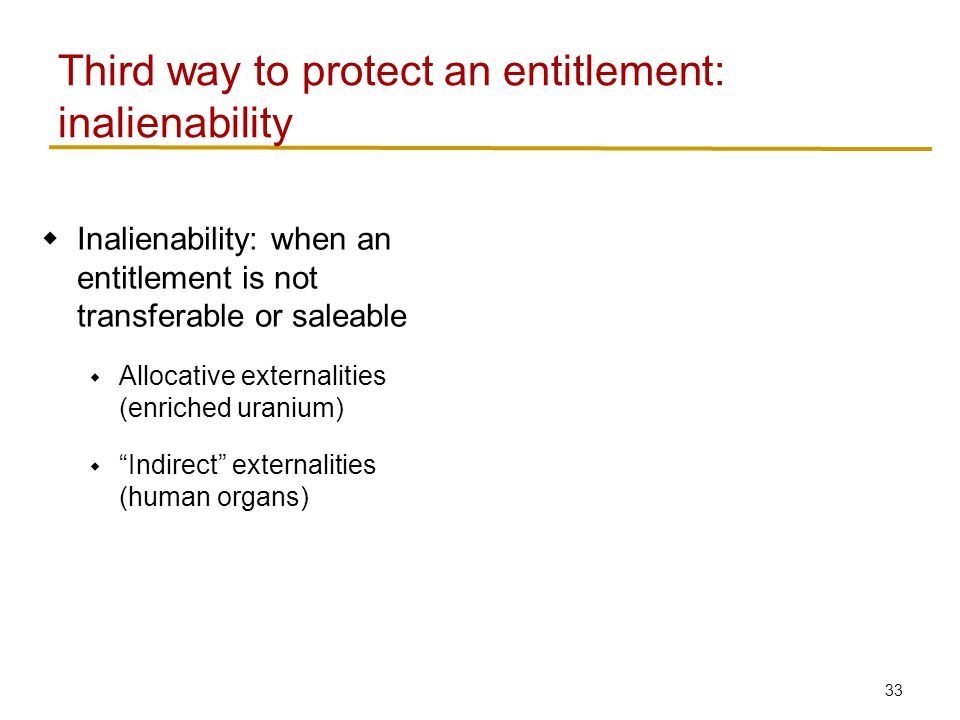 34  Inalienability: when an entitlement is not transferable or saleable  Allocative externalities (enriched uranium)  Indirect externalities (human organs)  Paternalism Third way to protect an entitlement: inalienability source: http://www.shanghaidaily.com/nsp/ National/2011/06/02/Boy%2Bregrets%2Bselling %2Bhis%2Bkidney%2Bto%2Bbuy%2BiPad/
